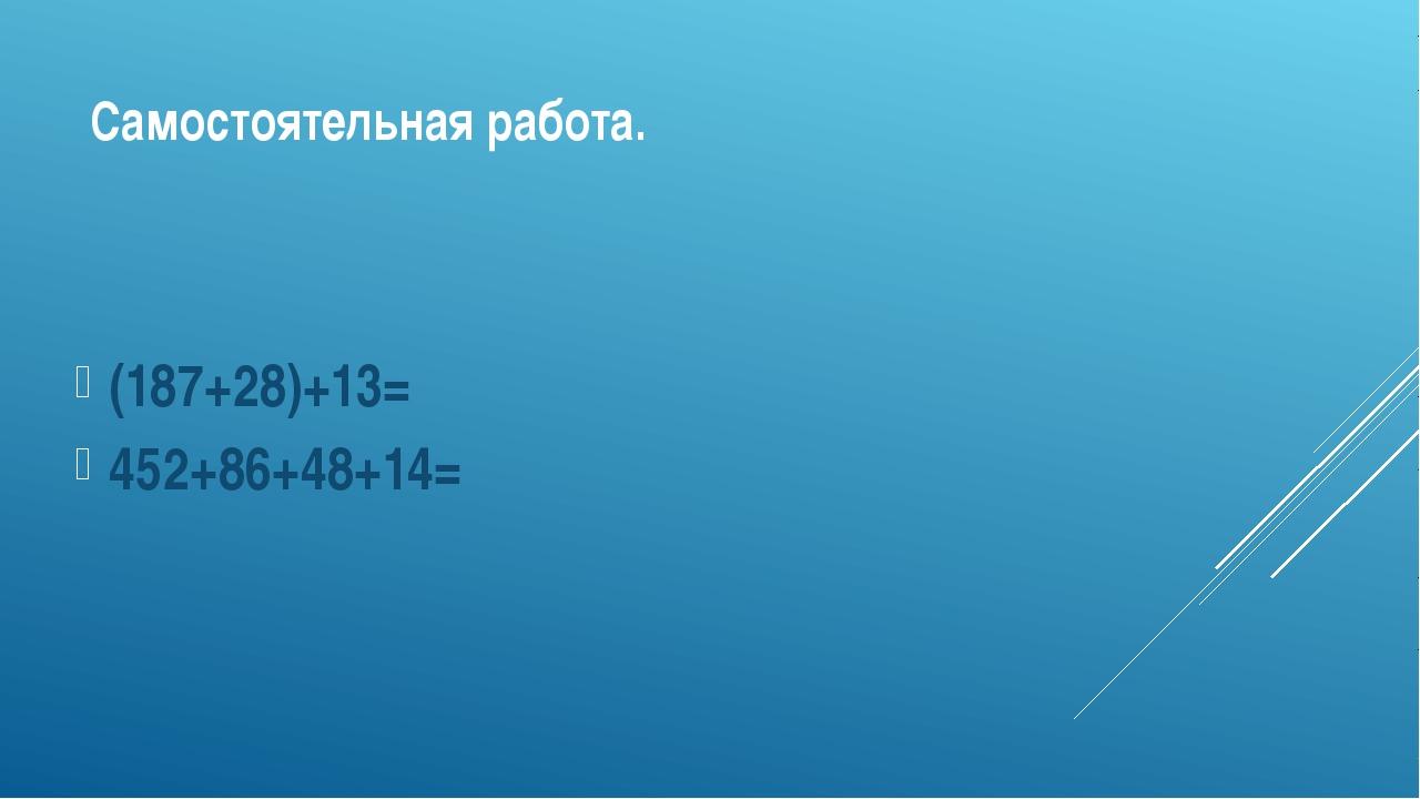 Самостоятельная работа. (187+28)+13= 452+86+48+14=