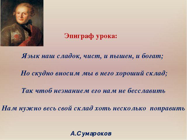 Эпиграф урока: Язык наш сладок, чист, и пышен, и богат; Но скудно вносим мы...