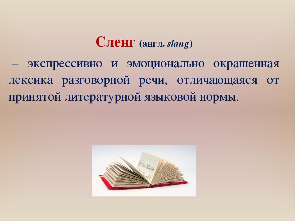 Сленг(англ.slang) – экспрессивно и эмоционально окрашенная лексика разгово...