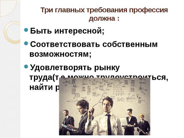 Три главных требования профессия должна : Быть интересной; Соответствовать со...