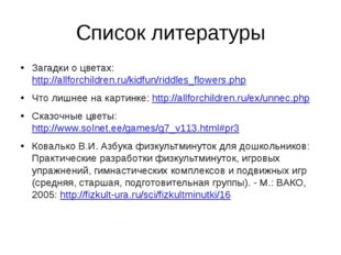 Список литературы Загадки о цветах: http://allforchildren.ru/kidfun/riddles_f
