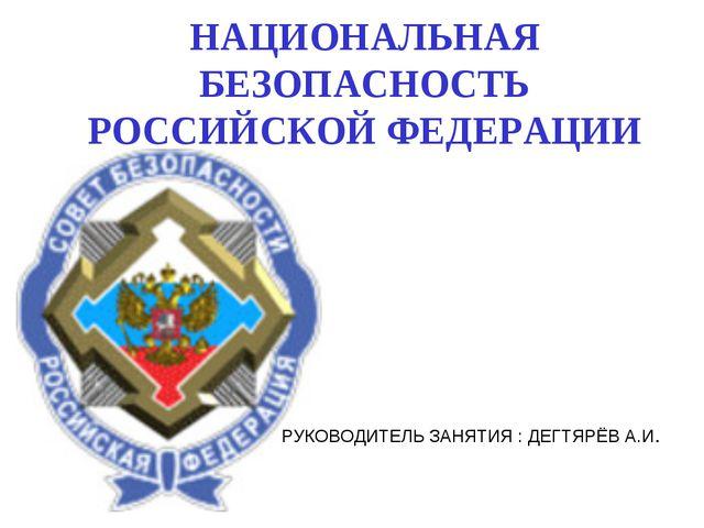 НАЦИОНАЛЬНАЯ БЕЗОПАСНОСТЬ РОССИЙСКОЙ ФЕДЕРАЦИИ РУКОВОДИТЕЛЬ ЗАНЯТИЯ : ДЕГТЯРЁ...