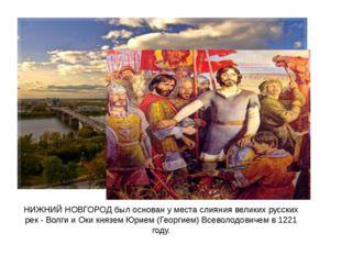 НИЖНИЙ НОВГОРОД был основан у места слияния великих русских рек - Волги и Оки
