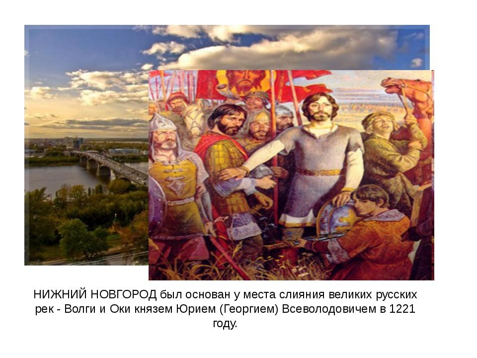 НИЖНИЙ НОВГОРОД был основан у места слияния великих русских рек - Волги и Оки...