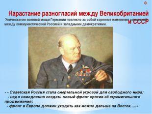 Нарастание разногласий между Великобританией и СССР Уничтожение военной мощи
