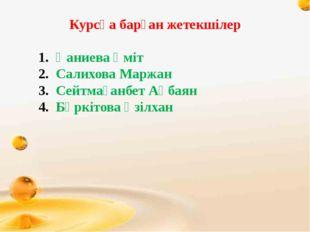 Курсқа барған жетекшілер Қаниева Үміт Салихова Маржан Сейтмағанбет Ақбаян Бү