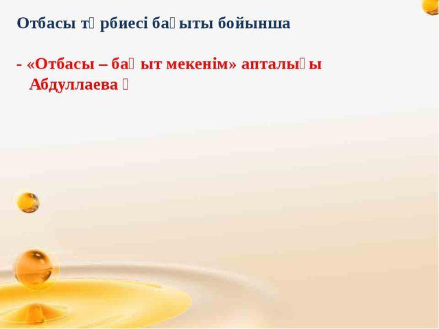 Отбасы тәрбиесі бағыты бойынша - «Отбасы – бақыт мекенім» апталығы Абдуллаев...