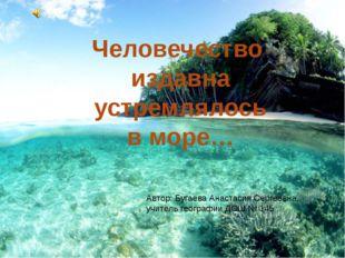 Человечество издавна устремлялось в море… Автор: Бугаева Анастасия Сергеевна