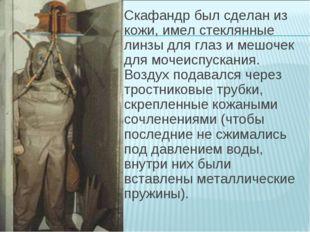 Скафандр был сделан из кожи, имел стеклянные линзы для глаз и мешочек для моч