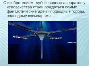 С изобретением глубоководных аппаратов у человечества стали рождаться самые ф