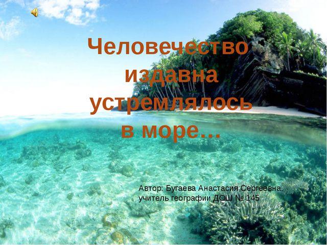 Человечество издавна устремлялось в море… Автор: Бугаева Анастасия Сергеевна...