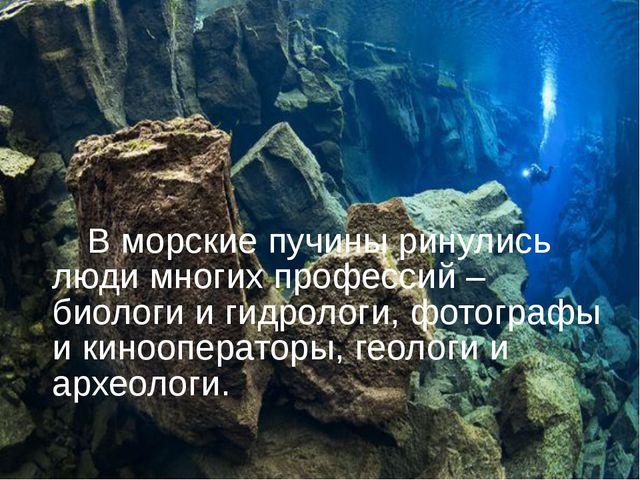 В морские пучины ринулись люди многих профессий – биологи и гидрологи, фотог...