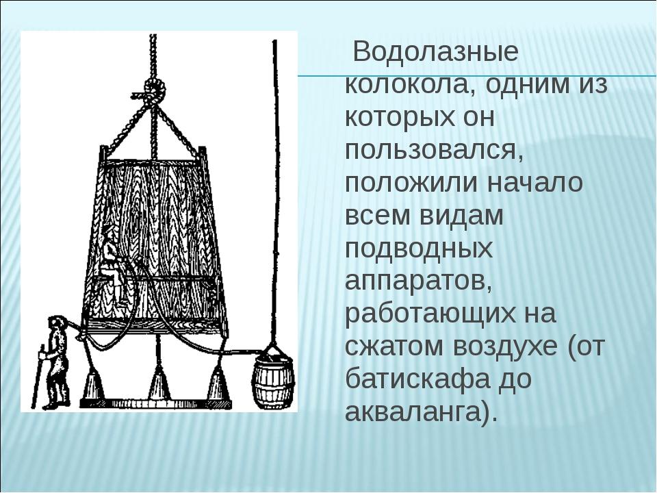 Водолазные колокола, одним из которых он пользовался, положили начало всем в...