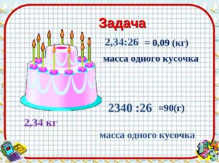 Задача 2,34 кг 2,34:26 2340 :26 = 0,09 (кг) масса одного кусочка =90(г) масса