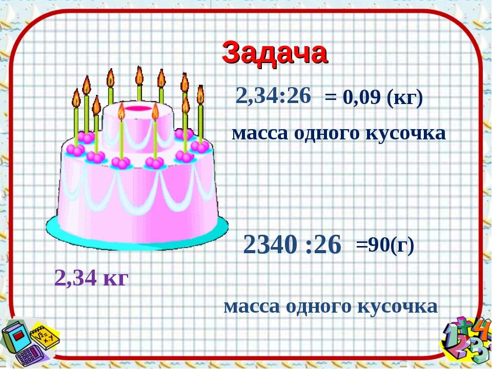 Задача 2,34 кг 2,34:26 2340 :26 = 0,09 (кг) масса одного кусочка =90(г) масса...