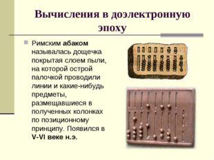 Вычисления в доэлектронную эпоху Римским абаком называлась дощечка покрытая с