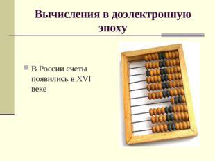 Вычисления в доэлектронную эпоху В России счеты появились в XVI веке