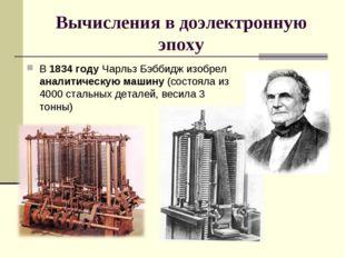 Вычисления в доэлектронную эпоху В 1834 году Чарльз Бэббидж изобрел аналитиче