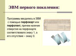 ЭВМ первого поколения: Программы вводились в ЭВМ с помощью перфокарт или перф