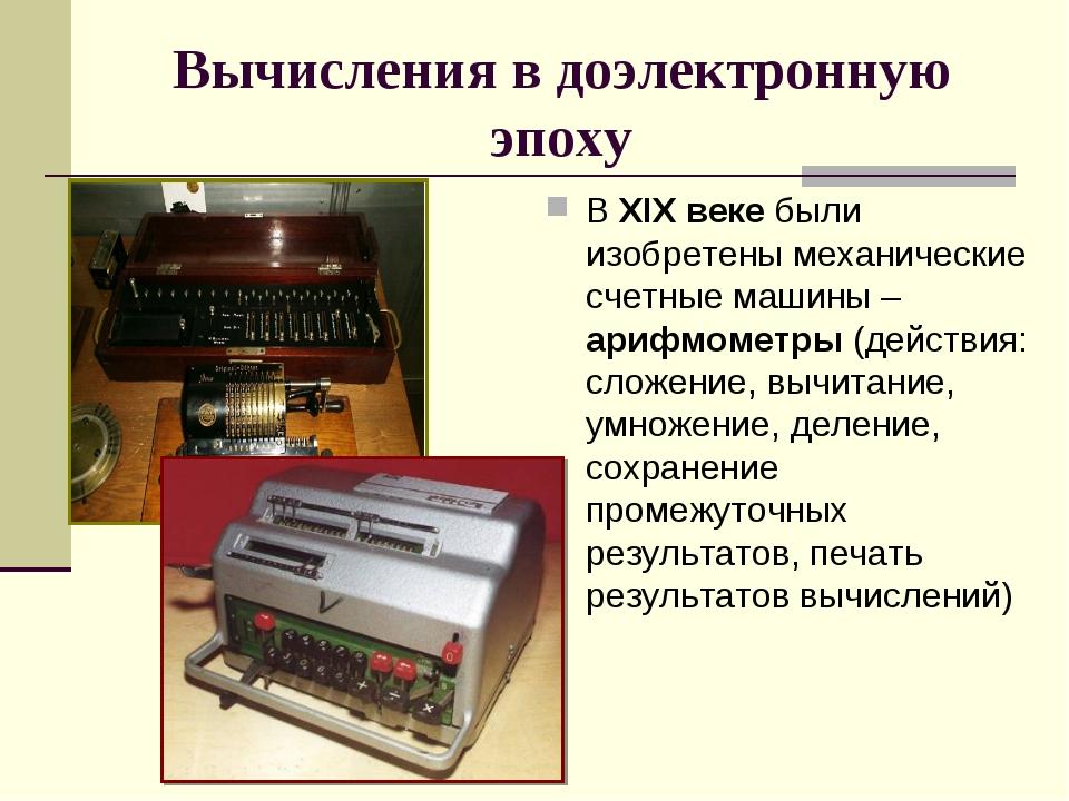 Вычисления в доэлектронную эпоху В XIX веке были изобретены механические счет...