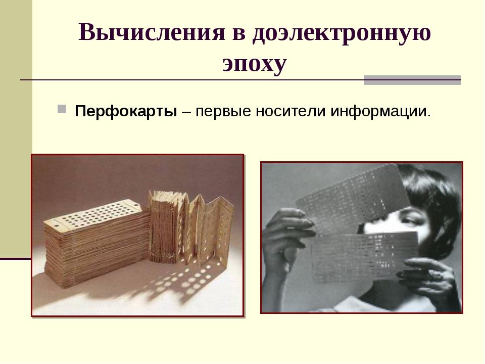 Вычисления в доэлектронную эпоху Перфокарты – первые носители информации.