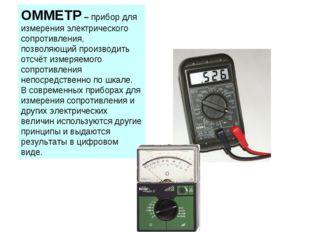 ОММЕТР – прибор для измерения электрического сопротивления, позволяющий произ