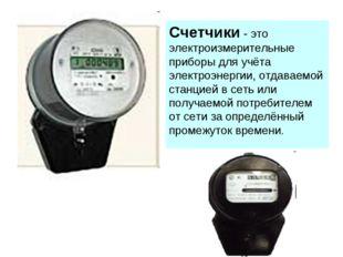 Счетчики - это электроизмерительные приборы для учёта электроэнергии, отдавае