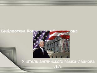 Библиотека Конгресса в Вашингтоне Учитель английского языка Иванова Л.А.