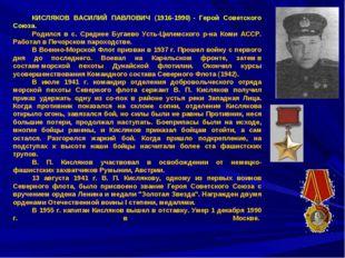 КИСЛЯКОВ ВАСИЛИЙ ПАВЛОВИЧ (1916-1990)- Герой Советского Союза. Родился в с.