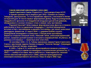 ГАБОВ НИКОЛАЙ НИКОЛАЕВИЧ (1919-1982)- Герой Советского Союза. Родился в г. С