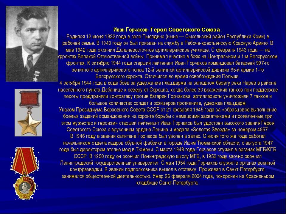 Иван Горчаков- Героя Советского Союза . Родился 12 июня 1922 года в селе Пыел...