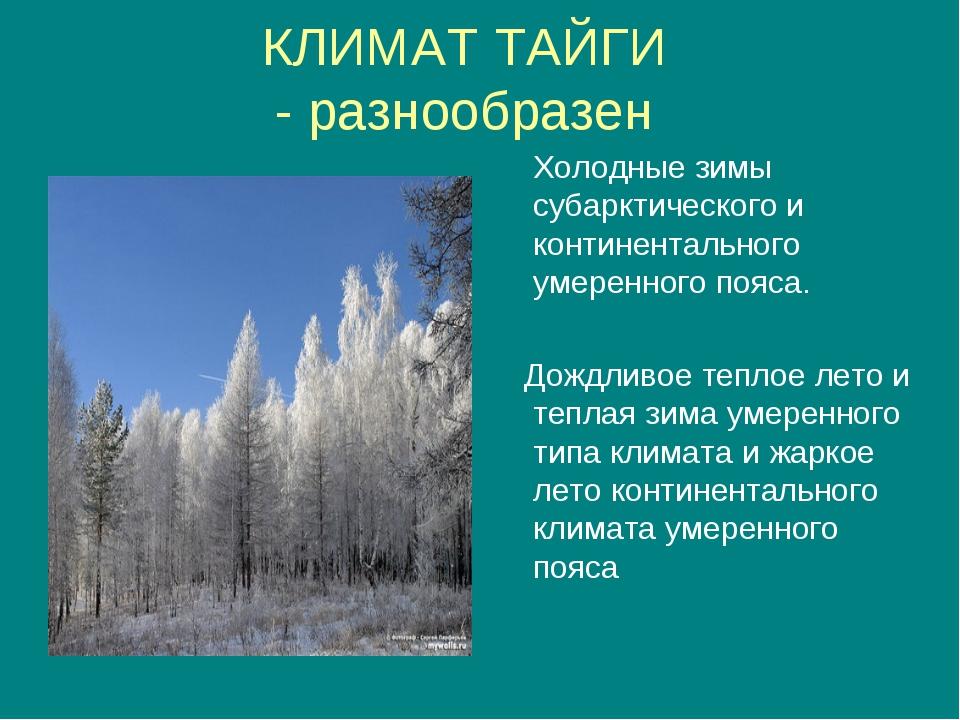 КЛИМАТ ТАЙГИ - разнообразен Холодные зимы субарктического и континентального...