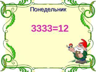 3333=12 Понедельник