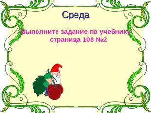 Среда Выполните задание по учебнику страница 108 №2