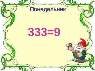 333=9 Понедельник