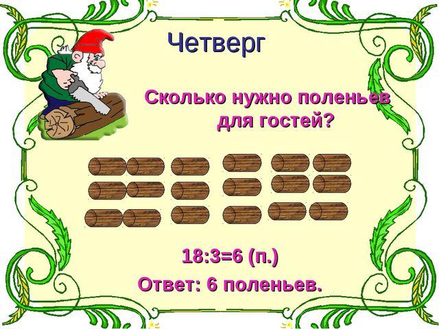 Четверг Сколько нужно поленьев для гостей? 18:3=6 (п.) Ответ: 6 поленьев.
