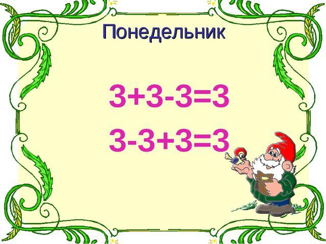 3+3-3=3 3-3+3=3 Понедельник