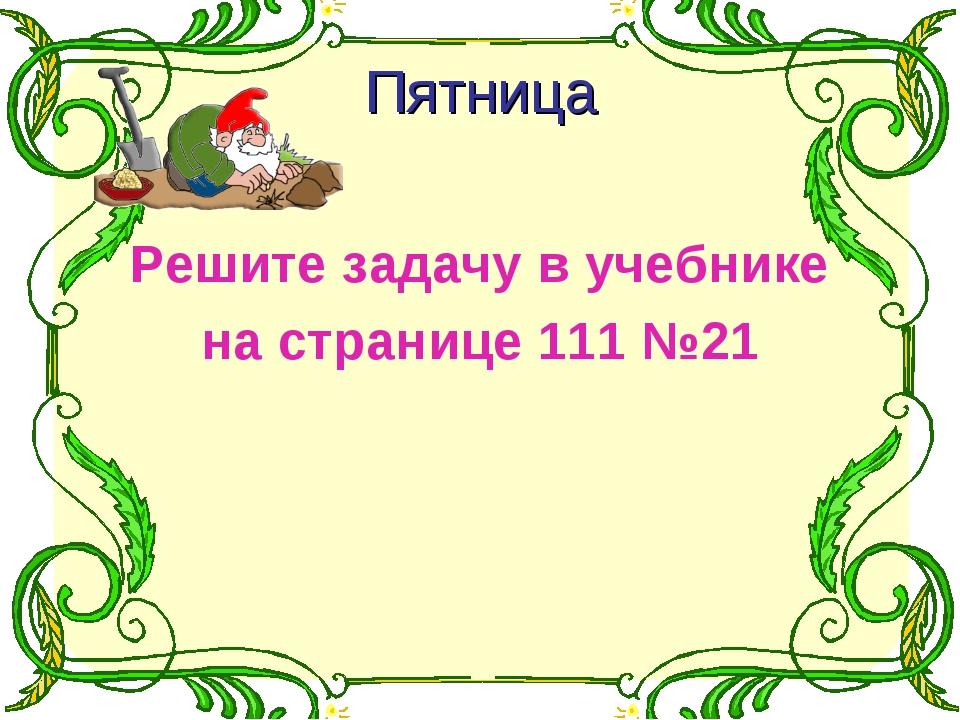 Пятница Решите задачу в учебнике на странице 111 №21