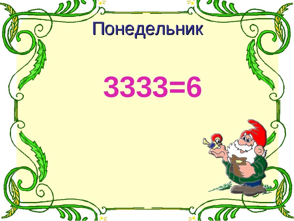 3333=6 Понедельник