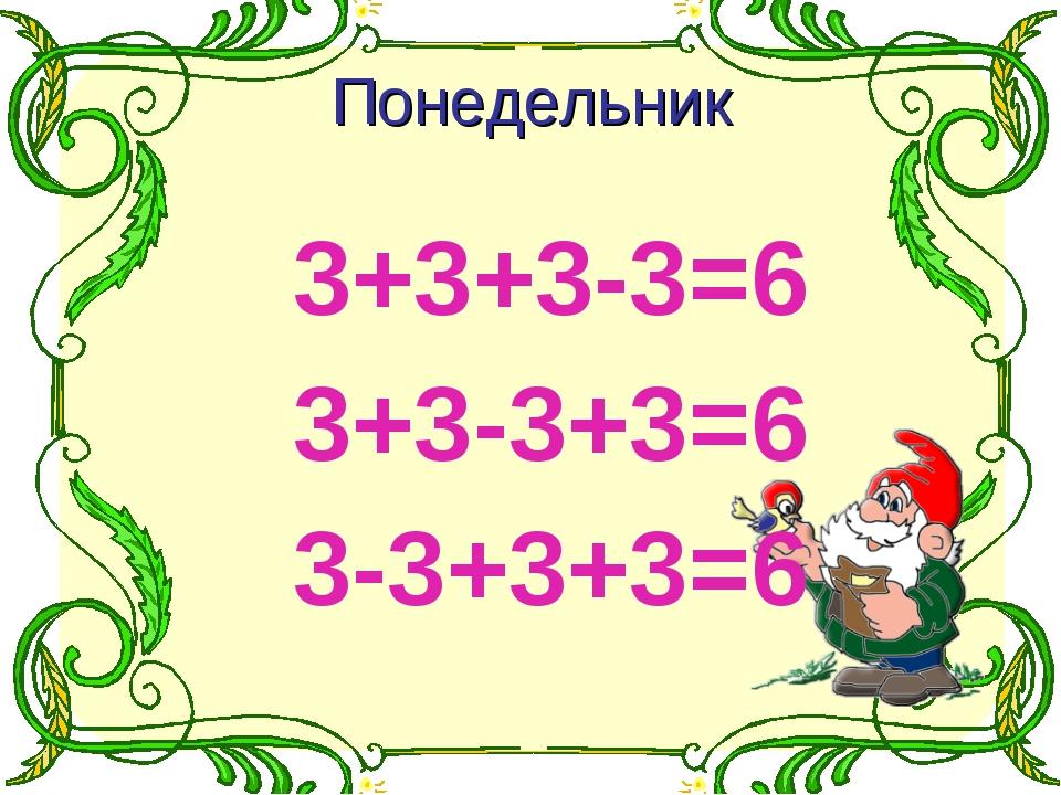 3+3+3-3=6 3+3-3+3=6 3-3+3+3=6 Понедельник