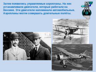 Затем появились управляемые аэропланы. На них устанавливали двигатели, которы