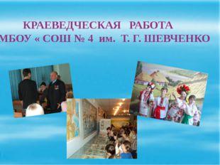 КРАЕВЕДЧЕСКАЯ РАБОТА В МБОУ « СОШ № 4 им. Т. Г. ШЕВЧЕНКО
