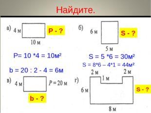 Найдите. Р - ? b - ? S - ? S - ? Р= 10 *4 = 10м² S = 5 *6 = 30м² b = 20 : 2 -