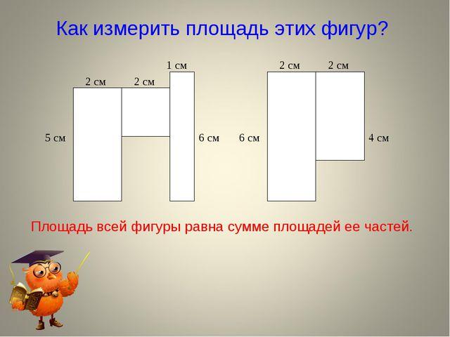Как измерить площадь этих фигур? Площадь всей фигуры равна сумме площадей ее...