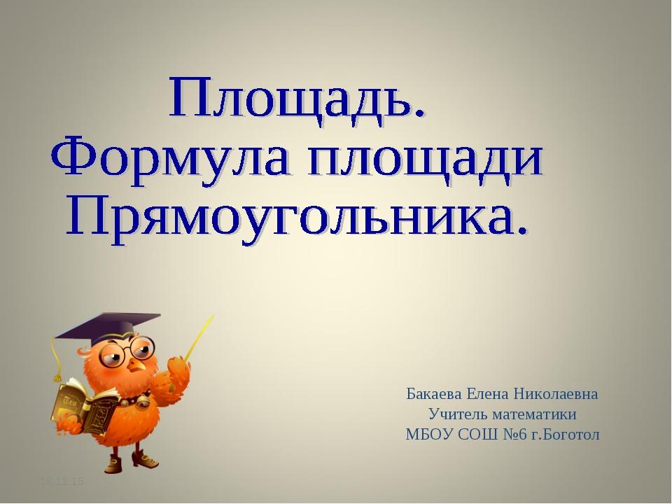 * Бакаева Елена Николаевна Учитель математики МБОУ СОШ №6 г.Боготол
