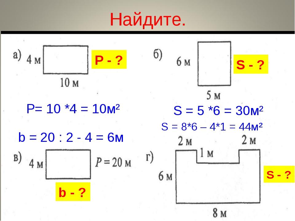 Найдите. Р - ? b - ? S - ? S - ? Р= 10 *4 = 10м² S = 5 *6 = 30м² b = 20 : 2 -...