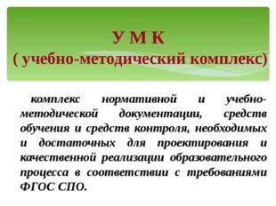 У М К ( учебно-методический комплекс) комплекс нормативной и учебно-методичес