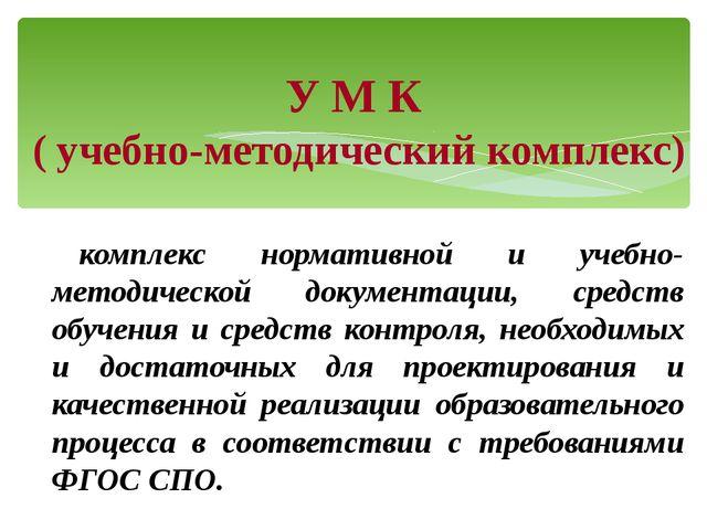 У М К ( учебно-методический комплекс) комплекс нормативной и учебно-методичес...