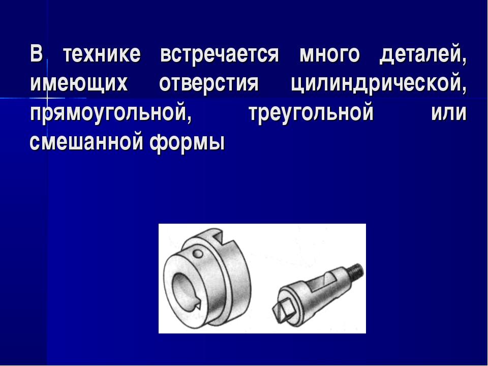 В технике встречается много деталей, имеющих отверстия цилиндрической, прямоу...