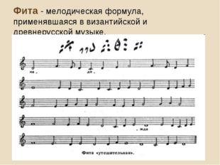 Фита - мелодическая формула, применявшаяся в византийской и древнерусской муз